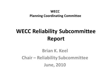 WECC Planning Coordinating Committee Brian K. Keel Chair – Reliability Subcommittee June, 2010 WECC Reliability Subcommittee Report.