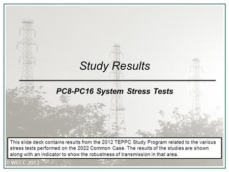 Study Results PC8-PC16 System Stress Tests This slide deck contains results from the 2012 TEPPC Study Program related to the various stress tests performed.