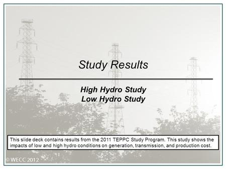 Study Results High Hydro Study Low Hydro Study This slide deck contains results from the 2011 TEPPC Study Program. This study shows the impacts of low.