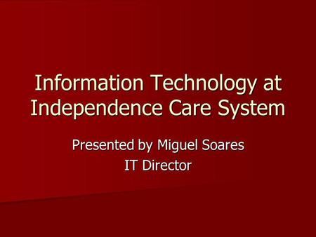 Information Technology at Independence Care System Presented by Miguel Soares IT Director.