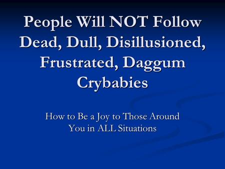 People Will NOT Follow Dead, Dull, Disillusioned, Frustrated, Daggum Crybabies How to Be a Joy to Those Around You in ALL Situations.