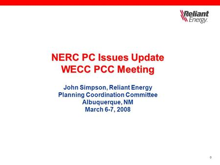 0 NERC PC Issues Update WECC PCC Meeting NERC PC Issues Update WECC PCC Meeting John Simpson, Reliant Energy Planning Coordination Committee Albuquerque,