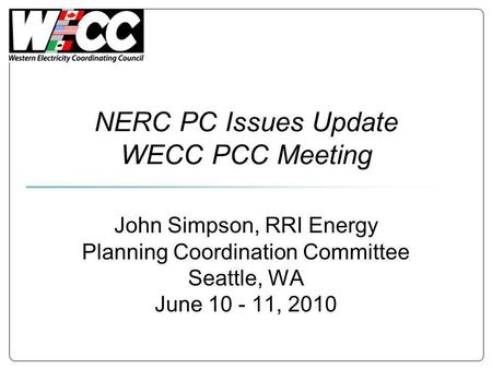 NERC PC Issues Update WECC PCC Meeting John Simpson, RRI Energy Planning Coordination Committee Seattle, WA June 10 - 11, 2010.
