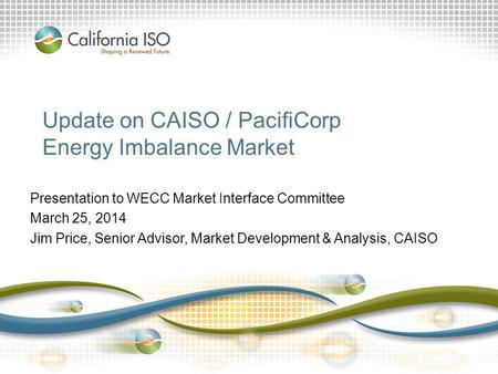 Update on CAISO / PacifiCorp Energy Imbalance Market Presentation to WECC Market Interface Committee March 25, 2014 Jim Price, Senior Advisor, Market Development.