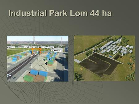 Industrial Park Lom 44 ha. Main features of the project  Communications: boat, railway, truck transport  Available railway dock to the site  Distance.