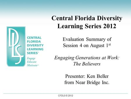 CFDLS © 2012 Central Florida Diversity Learning Series 2012 Evaluation Summary of Session 4 on August 1 st Engaging Generations at Work: The Believers.