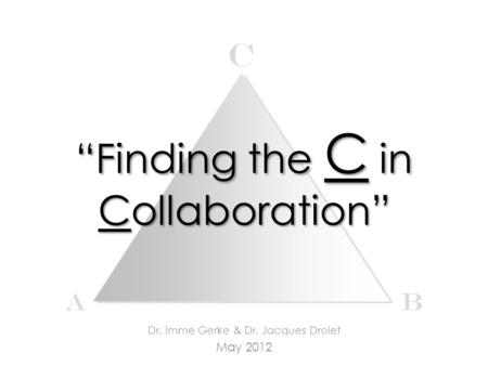 """Finding the C in Collaboration"" Dr. Imme Gerke & Dr. Jacques Drolet May 2012 c AB."