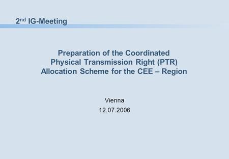 2 nd IG-Meeting Preparation of the Coordinated Physical Transmission Right (PTR) Allocation Scheme for the CEE – Region Vienna 12.07.2006.