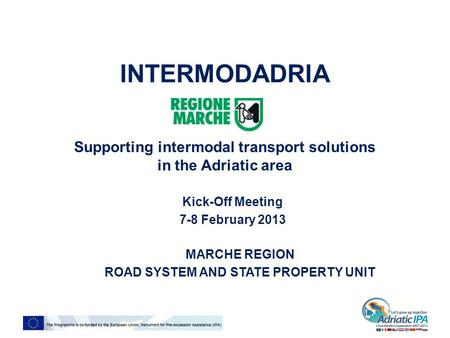 INTERMODADRIA Supporting intermodal transport solutions in the Adriatic area Kick-Off Meeting 7-8 February 2013 MARCHE REGION ROAD SYSTEM AND STATE PROPERTY.