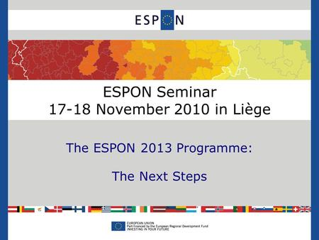 ESPON Seminar 17-18 November 2010 in Liège The ESPON 2013 Programme: The Next Steps.