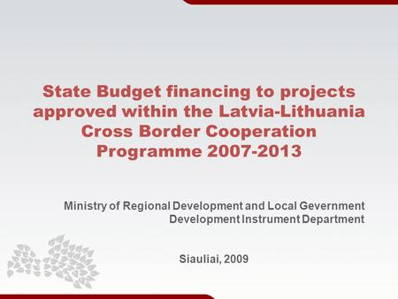 State Budget financing to projects approved within the Latvia-Lithuania Cross Border Cooperation Programme 2007-2013 Ministry of Regional Development and.