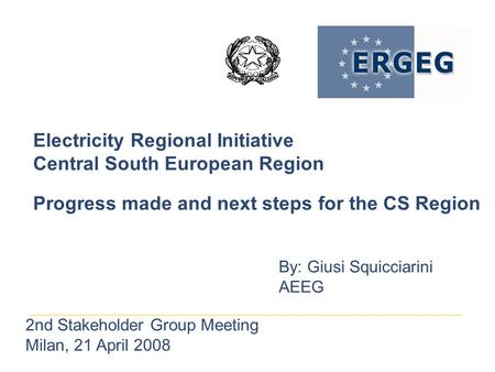Electricity Regional Initiative Central South European Region Progress made and next steps for the CS Region By: Giusi Squicciarini AEEG 2nd Stakeholder.