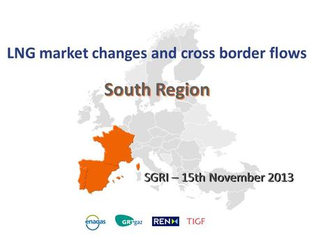 South Region LNG market changes and cross border flows SGRI – 15th November 2013.