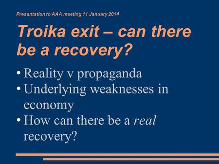 Presentation to AAA meeting 11 January 2014 Troika exit – can there be a recovery? Reality v propaganda Underlying weaknesses in economy How can there.
