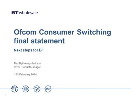 11 Ofcom Consumer Switching final statement Next steps for BT Bev Bytheway-Jackson WBC Product Manager 10 th February 2014.