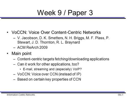 Information-Centric Networks09c-1 Week 9 / Paper 3 VoCCN: Voice Over Content-Centric Networks –V. Jacobson, D. K. Smetters, N. H. Briggs, M. F. Plass,