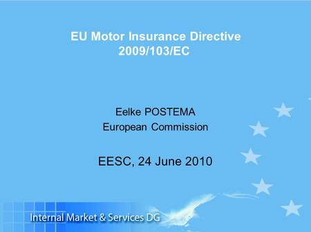 Slide 1 EU Motor Insurance Directive 2009/103/EC Eelke POSTEMA European Commission EESC, 24 June 2010.
