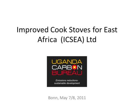 Improved Cook Stoves for East Africa (ICSEA) Ltd Bonn, May 7/8, 2011.