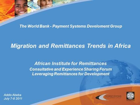 Addis Abeba July 7-8 2011 The World Bank - Payment Systems Develoment Group Migration and Remittances Trends in Africa African Institute for Remittances.
