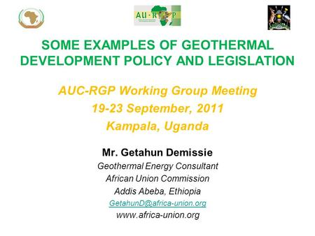 SOME EXAMPLES OF GEOTHERMAL DEVELOPMENT POLICY AND LEGISLATION Mr. Getahun Demissie Geothermal Energy Consultant African Union Commission Addis Abeba,