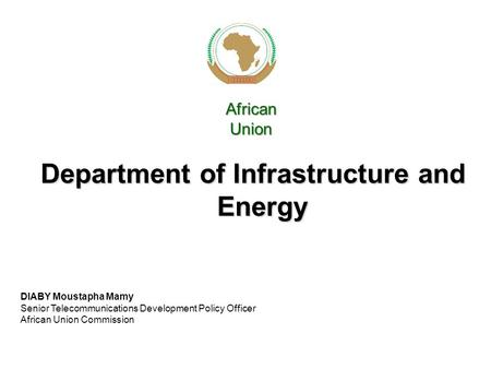 Department of Infrastructure and Energy African Union DIABY Moustapha Mamy Senior Telecommunications Development Policy Officer African Union Commission.