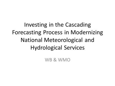 Investing in the Cascading Forecasting Process in Modernizing National Meteorological and Hydrological Services WB & WMO.