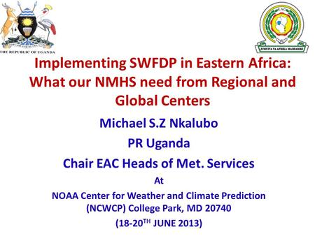 Implementing SWFDP in Eastern Africa: What our NMHS need from Regional and Global Centers Michael S.Z Nkalubo PR Uganda Chair EAC Heads of Met. Services.