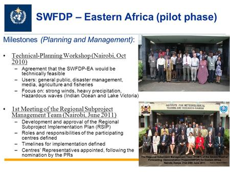 SWFDP – Eastern Africa (pilot phase) Milestones (Planning and Management): Technical-Planning Workshop (Nairobi, Oct 2010) –Agreement that the SWFDP-EA.