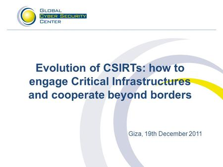 Evolution of CSIRTs: how to engage Critical Infrastructures and cooperate beyond borders Giza, 19th December 2011.