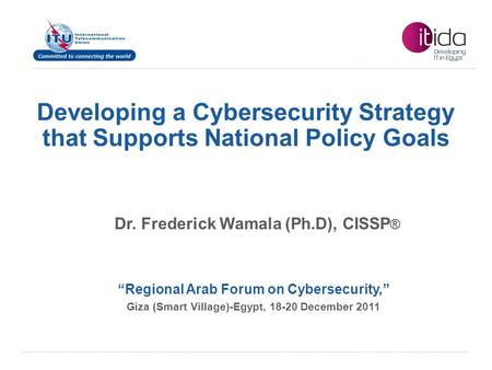 "International Telecommunication Union Developing a Cybersecurity Strategy that Supports National Policy Goals ""Regional Arab Forum on Cybersecurity,"" Giza."