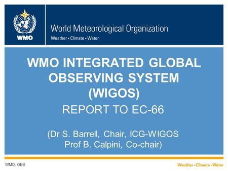 WMO WMO INTEGRATED GLOBAL OBSERVING SYSTEM (WIGOS) REPORT TO EC-66 (Dr S. Barrell, Chair, ICG-WIGOS Prof B. Calpini, Co-chair) WMO; OBS.