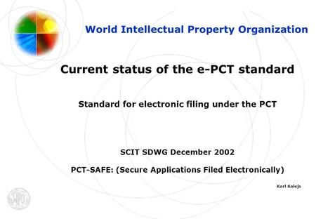 1 World Intellectual Property Organization Current status of the e-PCT standard Standard for electronic filing under the PCT SCIT SDWG December 2002 PCT-SAFE: