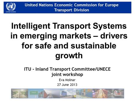 United Nations Economic Commission for Europe Transport Division United Nations Economic Commission for Europe Transport Division ITU - Inland Transport.