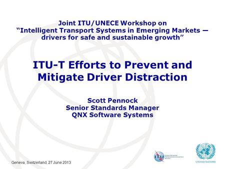 "ITU-T Efforts to Prevent and Mitigate Driver Distraction Scott Pennock Senior Standards Manager QNX Software Systems Joint ITU/UNECE Workshop on ""Intelligent."