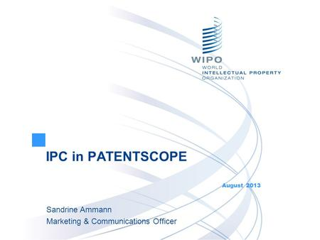 IPC in PATENTSCOPE August 2013 Sandrine Ammann Marketing & Communications Officer.