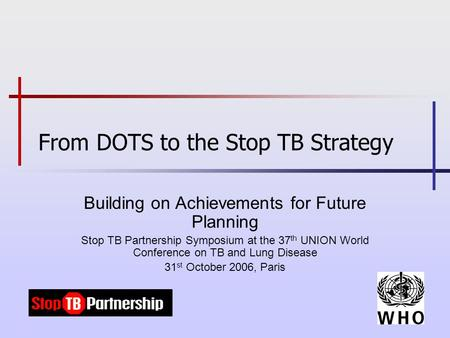 From DOTS to the Stop TB Strategy Building on Achievements for Future Planning Stop TB Partnership Symposium at the 37 th UNION World Conference on TB.