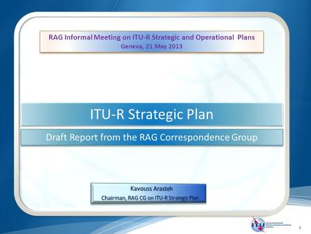 1 ITU-R Strategic Plan Draft Report from the RAG Correspondence Group RAG Informal Meeting on ITU-R Strategic and Operational Plans Geneva, 21 May 2013.