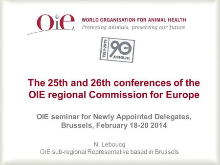 1 The 25th and 26th conferences of the OIE regional Commission for Europe OIE seminar for Newly Appointed Delegates, Brussels, February 18-20 2014 N. Leboucq.