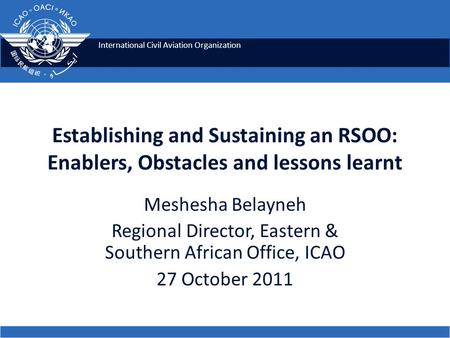 International Civil Aviation Organization Establishing and Sustaining an RSOO: Enablers, Obstacles and lessons learnt Meshesha Belayneh Regional Director,