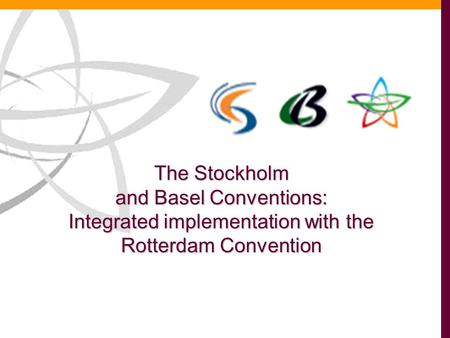 The Stockholm and Basel Conventions: Integrated implementation with the Rotterdam Convention.