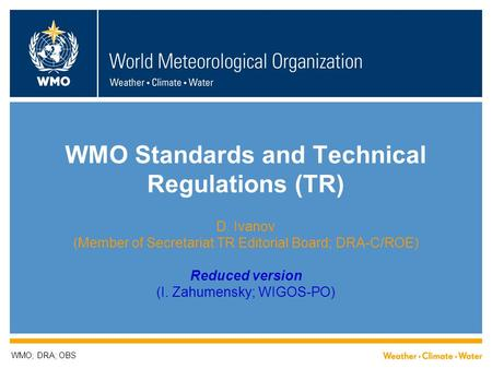 WMO Standards and Technical Regulations (TR) D. Ivanov (Member of Secretariat TR Editorial Board; DRA-C/ROE) Reduced version (I. Zahumensky; WIGOS-PO)