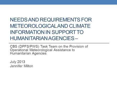 NEEDS AND REQUIREMENTS FOR METEOROLOGICAL AND CLIMATE INFORMATION IN SUPPORT TO HUMANITARIAN AGENCIES – CBS (DPFS/PWS) Task Team on the Provision of Operational.