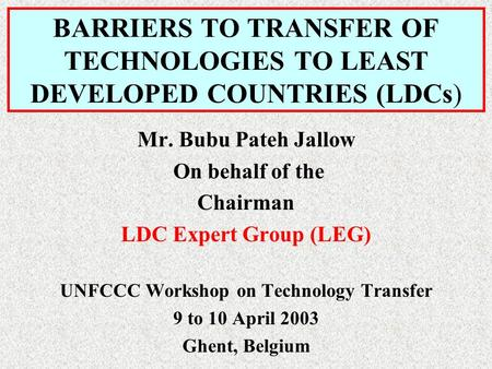 BARRIERS TO TRANSFER OF TECHNOLOGIES TO LEAST DEVELOPED COUNTRIES (LDCs) Mr. Bubu Pateh Jallow On behalf of the Chairman LDC Expert Group (LEG) UNFCCC.