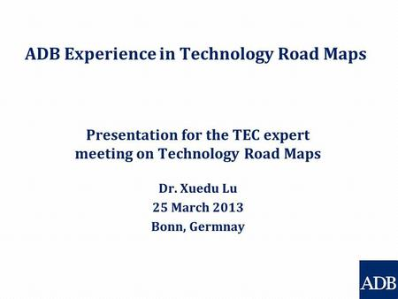 ADB Experience in Technology Road Maps Presentation for the TEC expert meeting on Technology Road Maps Dr. Xuedu Lu 25 March 2013 Bonn, Germnay.