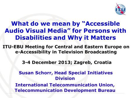 "International Telecommunication Union What do we mean by ""Accessible Audio Visual Media"" for Persons with Disabilities and Why it Matters Susan Schorr,"