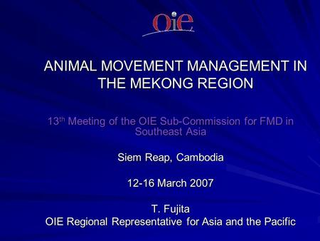 ANIMAL MOVEMENT MANAGEMENT IN THE MEKONG REGION 13 th Meeting of the OIE Sub-Commission for FMD in Southeast Asia Siem Reap, Cambodia 12-16 March 2007.