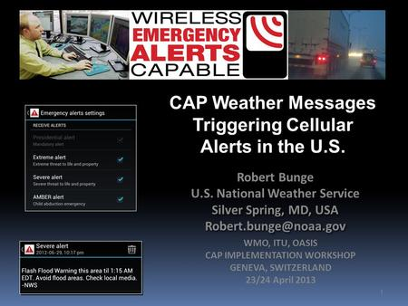 1 CAP Weather Messages Triggering Cellular Alerts in the U.S. Robert Bunge U.S. National Weather Service Silver Spring, MD, USA Robert.