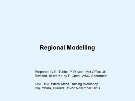 Regional Modelling Prepared by C. Tubbs, P. Davies, Met Office UK Revised, delivered by P. Chen, WMO Secretariat SWFDP-Eastern Africa Training Workshop.