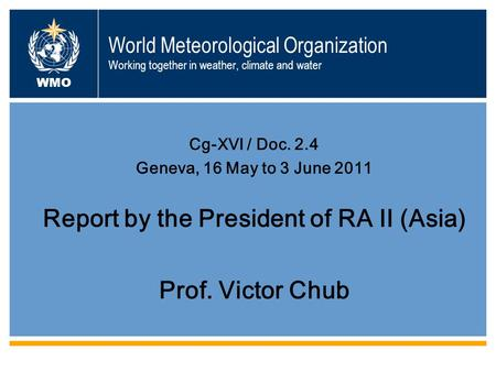World Meteorological Organization Working together in weather, climate and water Cg-XVI / Doc. 2.4 Geneva, 16 May to 3 June 2011 Report by the President.