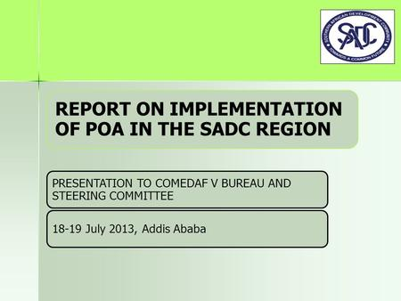 REPORT ON IMPLEMENTATION OF POA IN THE SADC REGION PRESENTATION TO COMEDAF V BUREAU AND STEERING COMMITTEE 18-19 July 2013, Addis Ababa.